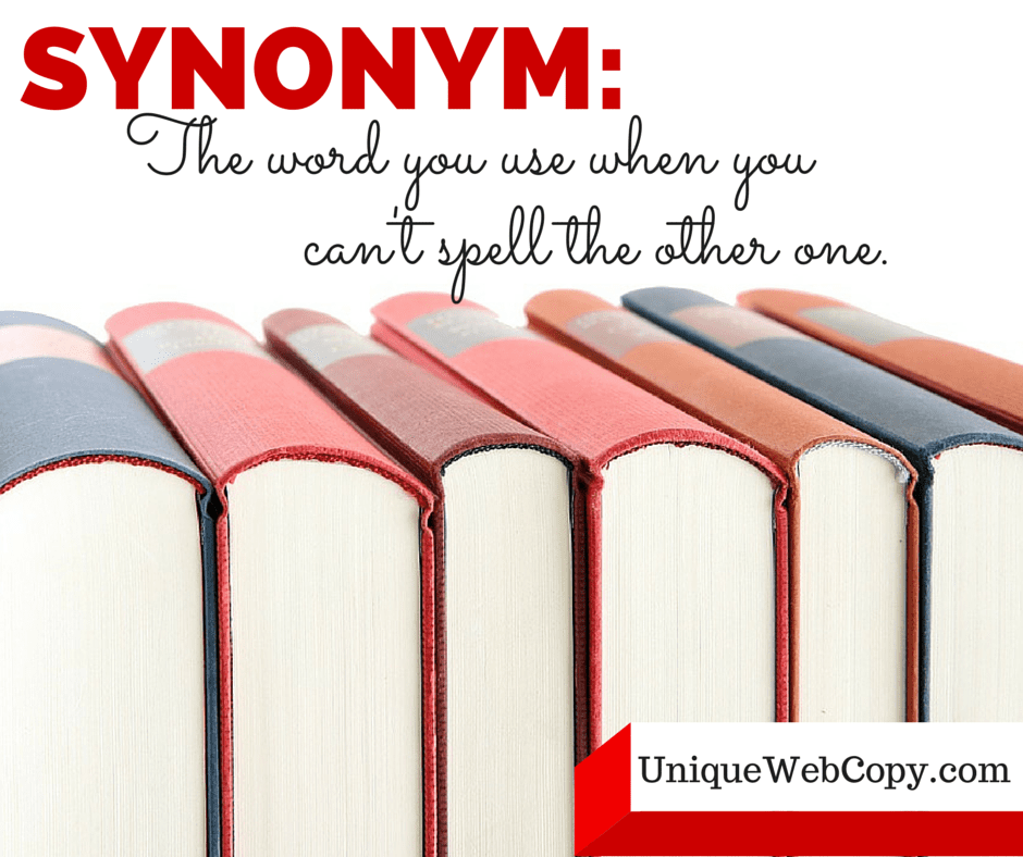Synonym - the word you use when you can't spell the other one. Unique Web Copy